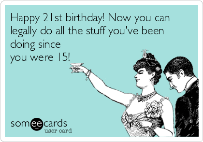 Happy 21st birthday! Now you can legally do all the stuff you've been doing since you were 15!, birthday ecard
