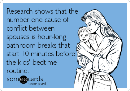 someecards.com - Research shows that the number one cause of conflict between spouses is hour-long bathroom breaks that start 10 minutes before the kids' bedtime%