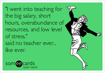 Funny Teacher Week Ecard: 'I went into teaching for the big salary, short hours, overabundance of resources, and low level of stress.' said no teacher ever... like ever.