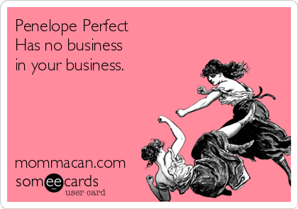 someecards.com - Penelope Perfect Has no business in your business. mommacan.com
