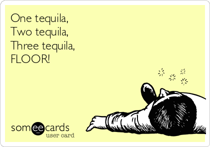 One Tequila Two Tequila Three Tequila Floor Drinking