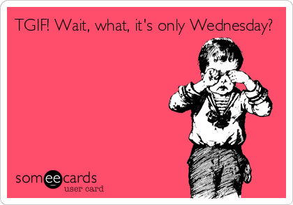 someecards.com - TGIF! Wait, what, it's only Wednesday?