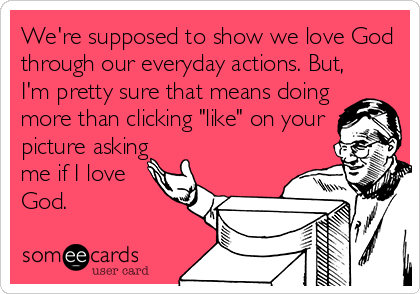 someecards.com - We're supposed to show we love God through our everyday actions. But, I'm pretty sure that means doing more than clicking