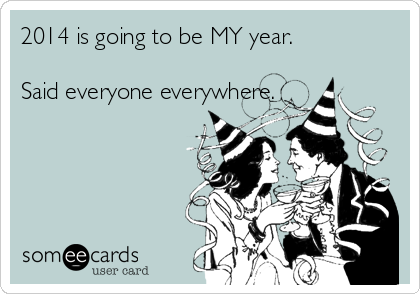someecards.com - 2014 is going to be MY year. Said everyone everywhere.