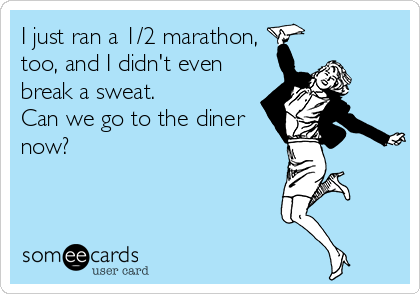 someecards.com - I just ran a 1/2 marathon, too, and I didn't even break a sweat. Can we go to the diner now?