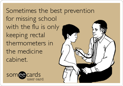 someecards.com - Sometimes the best prevention<br />for missing school<br />with the flu is only<br />keeping rectal <br />thermometers in<br />the medicine<br />cabinet.&#8221; /></a></span></p> <p><i>(The <a href=
