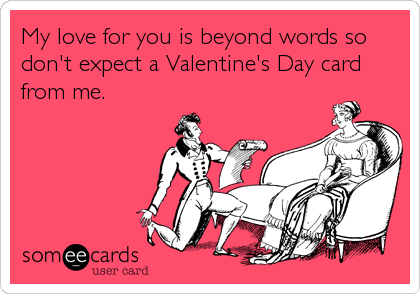 someecards.com - My love for you is beyond words so don't expect a Valentine's Day card from me.