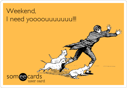 someecards.com - Weekend, I need yoooouuuuuuu!!!