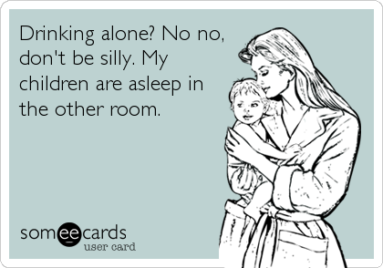 someecards.com - Drinking alone? No no, don't be silly. My children are asleep in the other room.