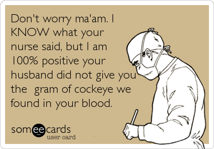 someecards.com - Don't worry ma'am. I KNOW what your nurse said, but I am 100% positive your husband did not give you the gram of cockeye we found