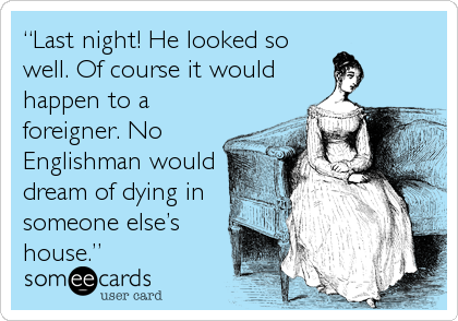 someecards.com - Last night! He looked so well. Of course it would happen to a foreigner. No Englishman would dream of dying in someone elses house.