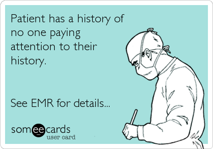 someecards.com - Patient has a history of no one paying attention to their history. See EMR for details...