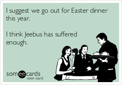 someecards.com - I suggest we go out for Easter dinner this year. I think Jeebus has suffered enough.