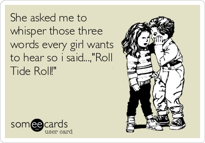 Funny Sports Ecard: She asked me to whisper those three words every girl wants to hear so i said...,'Roll Tide Roll!'