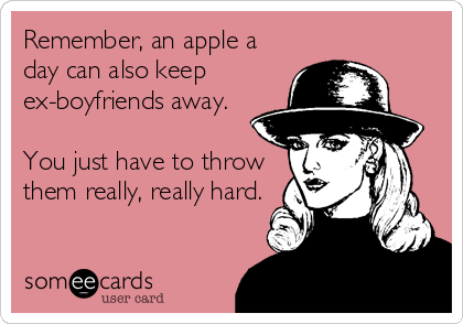 someecards.com - Remember, an apple a day can also keep ex-boyfriends away. You just have to throw them really, really hard.