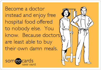 someecards.com - Become a doctor instead and enjoy free hospital food offered to nobody else. You know. Because doctors are least able to buy their own