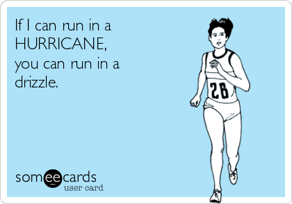 someecards.com - If I can run in a HURRICANE, you can run in a drizzle.