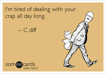 someecards.com - I'm tired of dealing with your crap all day long. -- C diff