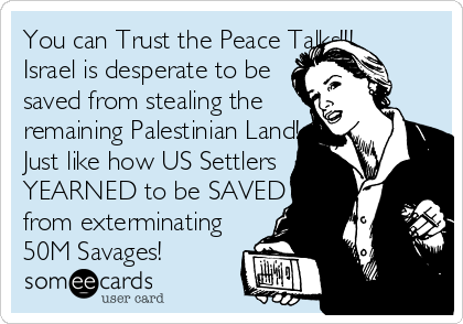 Funny Somewhat Topical Ecard: You can Trust the Peace Talks!!! Israel is desperate to be saved from stealing the remaining Palestinian Land! Just like how US Settlers YEARNED to be SAVED from exterminating 50M Savages!