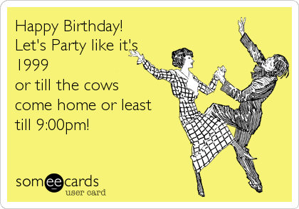 someecards.com - Happy Birthday! Let's Party like it's 1999 or till the cows come home or least till 9:00pm!