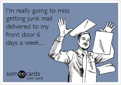 someecards.com - I'm really going to miss getting junk mail delivered to my front door 6 days a week....