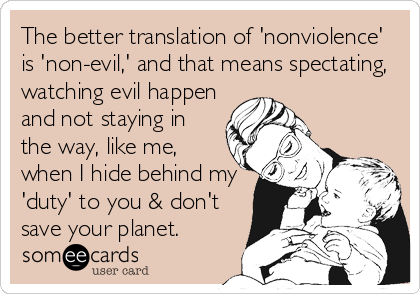 Funny Family Ecard: The better translation of 'nonviolence' is 'non-evil,' and that means spectating, watching evil happen and not staying in the way, like me, when I hide behind my 'duty' to you & don't save your planet.