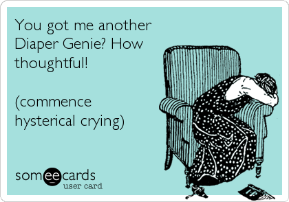Funny Baby Ecard: You got me another Diaper Genie? How thoughtful! (commence hysterical crying).