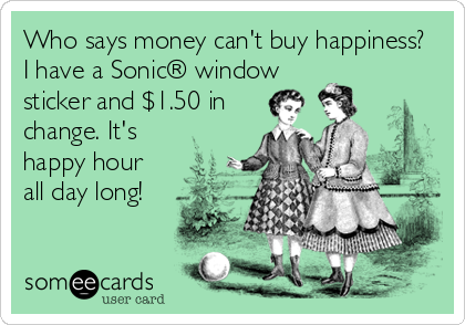 someecards.com - Who says money can't buy happiness? I have a Sonic® window sticker and $1.50 in change. It's happy hour all day long!