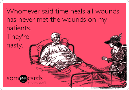 someecards.com - Whomever said time heals all wounds has never met the wounds on my patients. They're nasty.