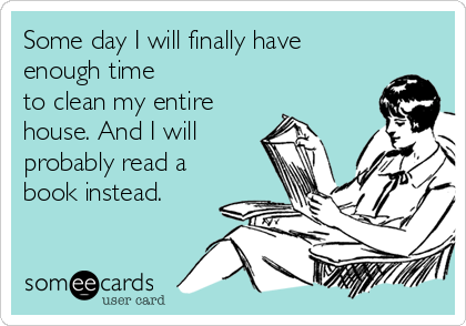 someecards.com - Some day I will finally have enough time to clean my entire house. And I will probably read a book instead.