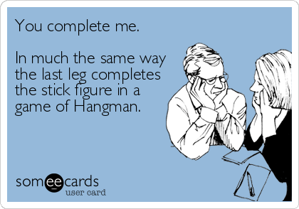 someecards.com - You complete me. In much the same way the last leg completes the stick figure in a game of Hangman.