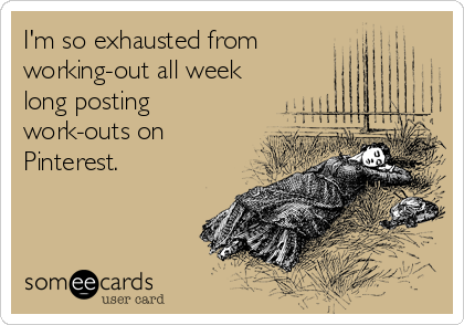 Funny Confession Ecard: I'm so exhausted from working-out all week long posting work-outs on Pinterest.