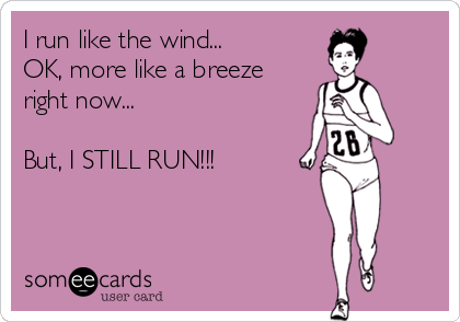 someecards.com - I run like the wind... OK, more like a breeze right now... But, I STILL RUN!!!