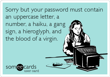 someecards.com - Sorry but your password must contain an uppercase letter, a number, a haiku, a gang sign, a hieroglyph, and the blood of a virgin.