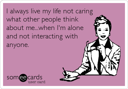 someecards.com - I always live my life not caring what other people think about me...when I'm alone and not interacting with anyone.
