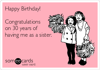 Happy Birthday! Congratulations on 30 years of having me as a sister., birthday ecard