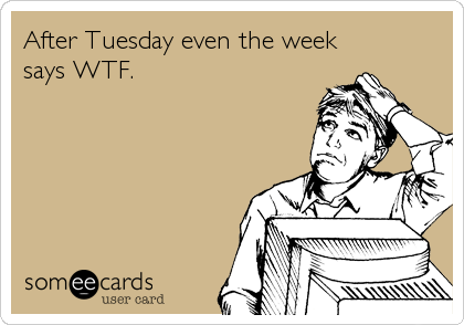someecards.com - After Tuesday even the week says WTF.