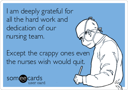 someecards.com - I am deeply grateful for all the hard work and dedication of our nursing team. Except the crappy ones even the nurses wish would quit.