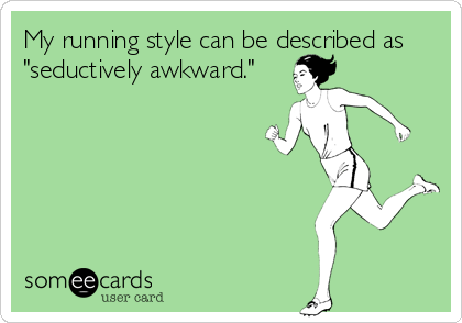 Funny Sports Ecard: My running style can be described as 'seductively awkward.'