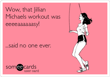 someecards.com - Wow, that Jillian Michaels workout was eeeeaaaaaasy! ...said no one ever.