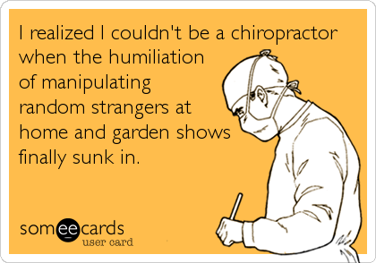 someecards.com - I realized I couldn't be a chiropractor when the humiliation of manipulating random strangers at home and garden shows finally sunk in.