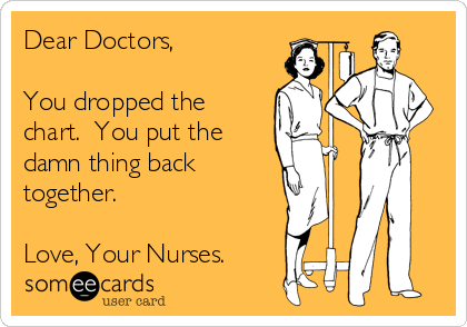 someecards.com - Dear Doctors, You dropped the chart. You put the damn thing back together. Love, Your Nurses.