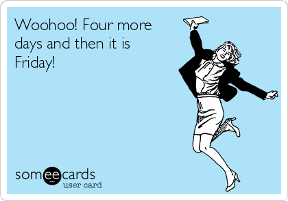 someecards.com - Woohoo! Four more days and then it is Friday!