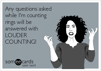 someecards.com - Any questions asked while I'm counting rings will be answered with LOUDER COUNTING!