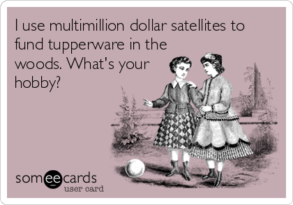 someecards.com - I use multimillion dollar satellites to fund tupperware in the woods. What's your hobby?