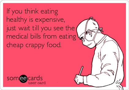 Funny Reminders Ecard: If you think eating healthy is expensive, just wait till you see the medical bills from eating cheap crappy food.