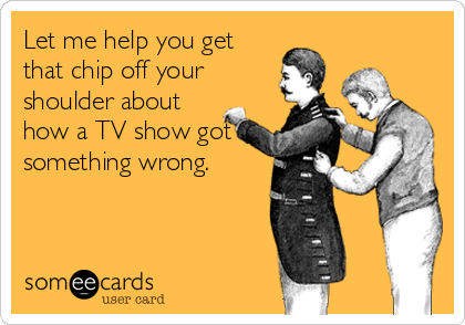 someecards.com - Let me help you get that chip off your shoulder about how a TV show got something wrong.