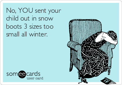 someecards.com - No, YOU sent your child out in snow boots 3 sizes too small all winter.