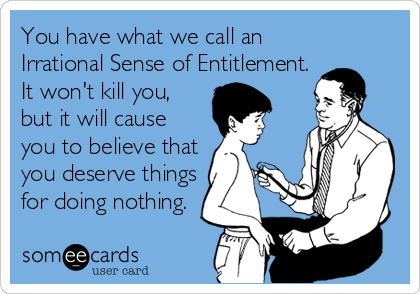 Funny Get Well Ecard: You have what we call an Irrational Sense of Entitlement. It won't kill you, but it will cause you to believe that you deserve things for doing nothing.