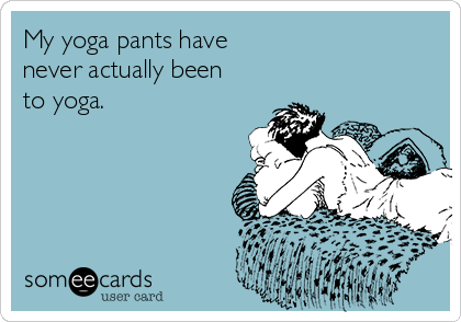 someecards.com - My yoga pants have never actually been to yoga.